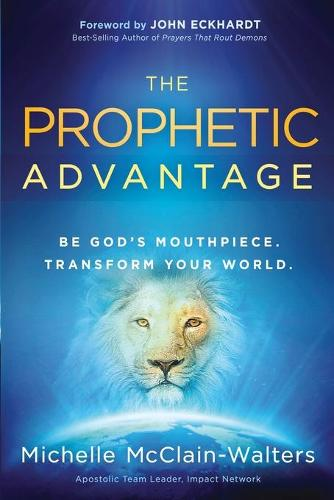 The Prophetic Advantage: Be God's Mouthpiece. Transform Your World. (Paperback)