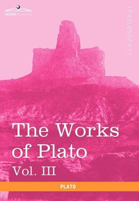 The Works of Plato, Vol. III (in 4 Volumes): The Trial and Death of Socrates (Hardback)