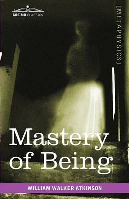 Mastery of Being: A Study of the Ultimate Principle of Reality & the Practical Application Thereof (Paperback)