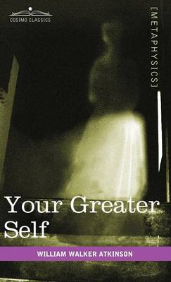 Your Greater Self: The Inner Consciousness: A Course of Lessons on the Inner Planes of the Mind, Intuition, Instinct, Automatic Mentation (Hardback)