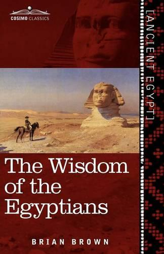 The Wisdom of the Egyptians: The Story of the Egyptians, the Religion of the Ancient Egyptians, the Ptah-Hotep and the Ke'gemini, the Book of the D (Paperback)