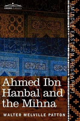 Ahmed Ibn Hanbal and the Mihna: A Biography of the Imam Including an Account of the Mohammedan Inquisition Called the Mihna, 218-234 A.H. (Paperback)