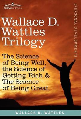 Wallace D. Wattles Trilogy: The Science of Being Well, the Science of Getting Rich & the Science of Being Great (Hardback)