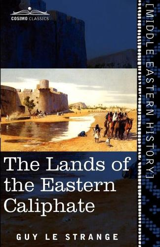 The Lands of the Eastern Caliphate: Mesopotamia, Persia, and Central Asia from the Moslem Conquest to the Time of Timur (Paperback)