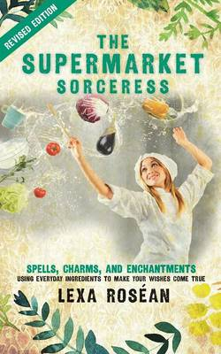 The Supermarket Sorceress: Spells, Charms, and Enchantments Using Everyday Ingredients to Make Your Wishes Come True (Paperback)