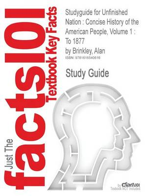 Studyguide for Unfinished Nation: Concise History of the American People, Volume 1: To 1877 by Brinkley, Alan, ISBN 9780073307015 (Paperback)
