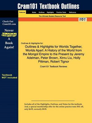 Outlines & Highlights for Worlds Together, Worlds Apart: A History of the World from the Mongol Empire to the Present by Jeremy Adelman, Peter Brown, Xinru Liu, Holly Pittman, Robert Tignor (Paperback)