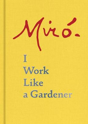 Joan Miro: I Work Like a Gardener: I Work Like a Gardener (Hardback)