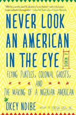 Never Look An American In The Eye: A Memoir of Flying Turtles, Colonial Ghosts, and the Making of a Nigerian American (Hardback)