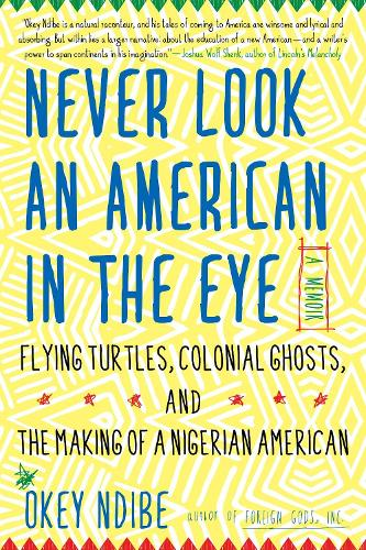 Never Look An American In The Eye: A Memoir of Flying Turtles, Colonial Ghosts, and the Making of a Nigerian America (Paperback)