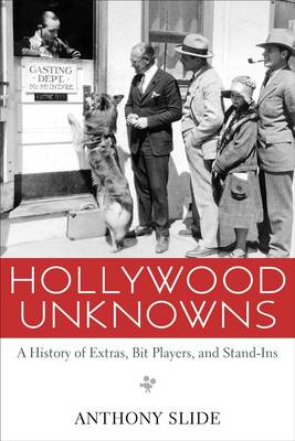 Hollywood Unknowns: A History of Extras, Bit Players, and Stand-Ins (Hardback)