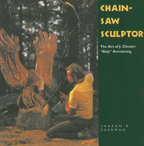 "Chainsaw Sculptor: The Art of J. Chester """"Skip"""" Armstrong - Folk Art and Artists Series (Paperback)"