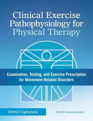 Clinical Exercise Pathophysiology for Physical Therapy: Examination, Testing, and Exercise Prescription for Movement-Related Disorders (Hardback)