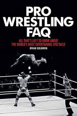 Pro Wrestling FAQ: All That's Left to Know About the World's Most Entertaining Spectacle (Paperback)