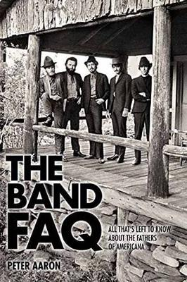 Band FAQ, the: All That s Left to Know About the Fathers of Americana (Paperback)