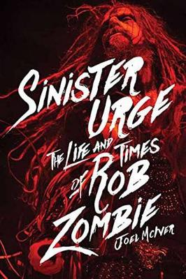 Sinister Urge: The Life and Times of Rob Zombie (Hardback)
