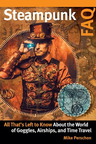 Steampunk FAQ: All That's Left to Know About the World of Goggles, Airships, and Time Travel - FAQ Series (Paperback)