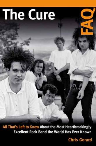 The Cure FAQ: All That's Left to Know About the Most Heartbreakingly Excellent Rock Band the World Has Ever Known - FAQ (Paperback)