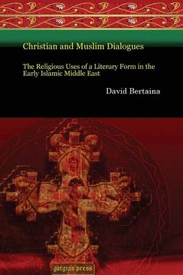 Christian and Muslim Dialogues: The Religious Uses of a Literary Form in the Early Islamic Middle East - Gorgias Eastern Christian Studies 29 (Paperback)