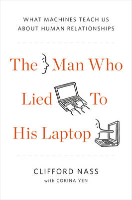 The Man Who Lied to His Laptop: What Our Machines Can Teach Us About Human Relationships (Hardback)