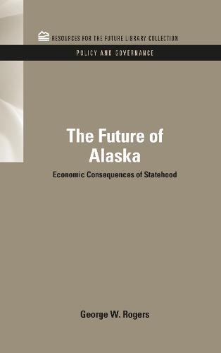 The Future of Alaska: Economic Consequences of Statehood - RFF Policy and Governance Set (Hardback)