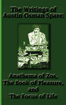 The Writings of Austin Osman Spare: Anathema of Zos, the Book of Pleasure, and the Focus of Life (Hardback)