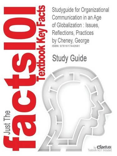 Studyguide for Organizational Communication in an Age of Globalization: Issues, Reflections, Practices by Cheney, George, ISBN 9781577666400 (Paperback)