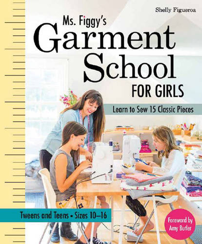 Ms. Figgy's Garment School for Girls: Learn to Sew 15 Classic Pieces * Tweens and Teens-Sizes 10-16 (Paperback)