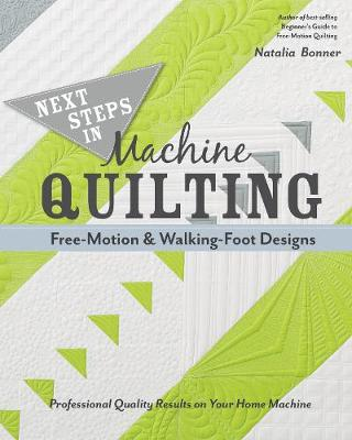 Next Steps in Machine Quilting - Free-Motion & Walking-Foot Designs: Professional Results on Your Home Machine (Paperback)