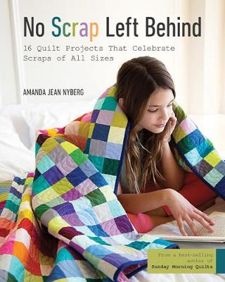 No Scrap Left Behind: 16 Quilt Projects That Celebrate Scraps of All Sizes (Paperback)