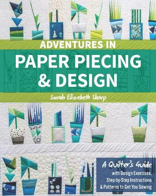 Adventures in Paper Piecing & Design: A Quilter's Guide with Design Exercises, Step-by-Step Instructions & Patterns to Get You Sewing (Paperback)