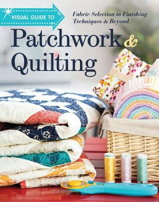 Visual Guide to Patchwork & Quilting: Fabric Selection to Finishing Techniques & Beyond (Paperback)