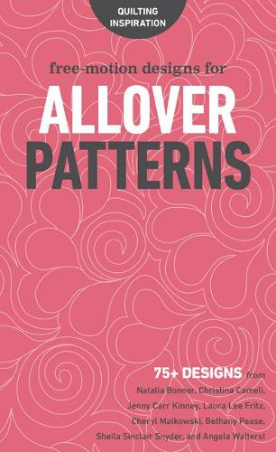 Cover Free-Motion Designs for Allover Patterns: 75+ Designs from Natalia Bonner, Christina Cameli, Jenny Carr Kinney, Laura Lee Fritz, Cheryl Malkowski, Bethany Pease, Sheila Sinclair Snyder and Angela Walters!