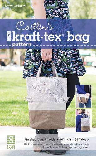 Caitlin's 3-in-1 kraft-tex (R) Bag Pattern: Be the Designer When You Mix and Match with 3 Styles, 3 Handles and a Bonus Purse Organizer