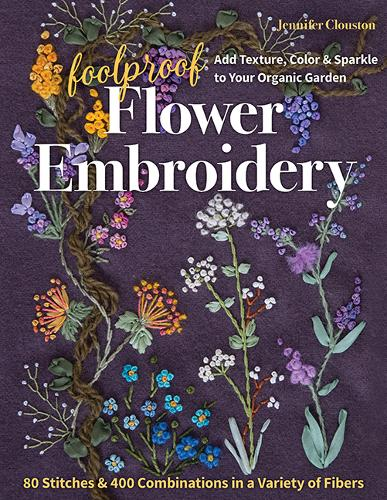 Foolproof Flower Embroidery: 80 Stitches & 400 Combinations in a Variety of Fibers; Add Texture, Color & Sparkle to Your Organic Garden (Paperback)