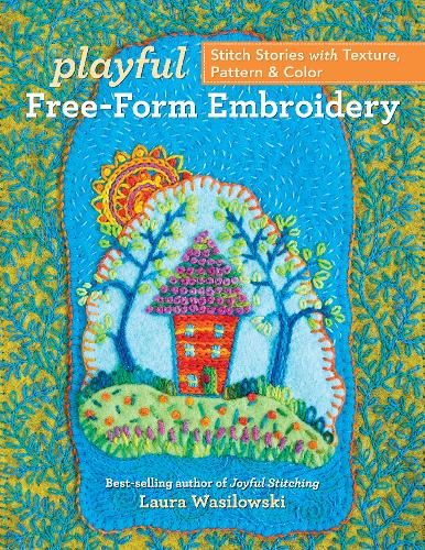 Playful Free-Form Embroidery: Stitch Stories with Texture, Pattern & Color (Paperback)