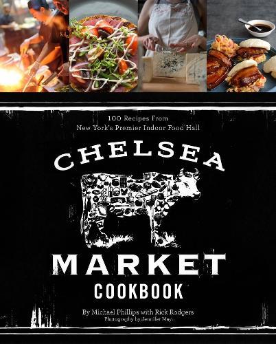 Chelsea Market Cookbook, The:100 Recipes from New York's Premier: 100 Recipes from New York's Premier Indoor Food Hall (Hardback)