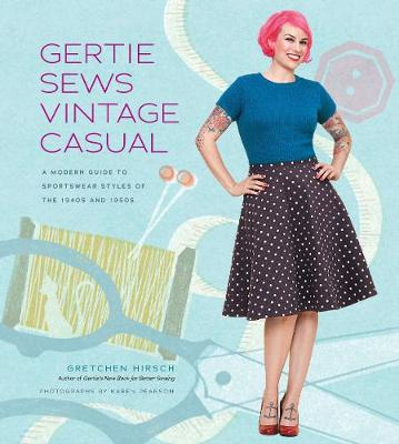 Gertie Sews Vintage Casual: A Modern Guide to Sportswear Styles of the 1940's and 1950's (Hardback)