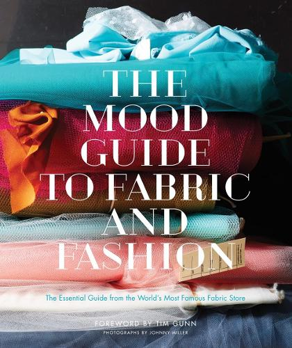 Mood Guide to Fabric and Fashion, The: The Essential Guide from the World's Most Famous Fabric Store (Hardback)