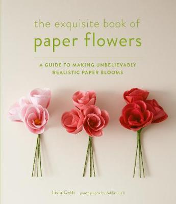 Exquisite Book of Paper Flowers: A Guide to Making Unbelievably Realistic Paper Blooms (Paperback)