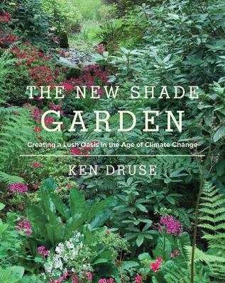 The New Shade Garden: Creating a Lush Oasis in the Age of Climate Change (Hardback)