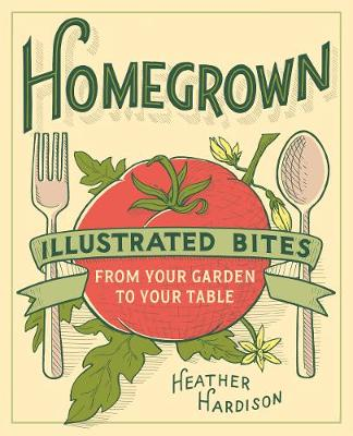 Homegrown: Illustrated Bites from Your Garden to Your Table (Paperback)