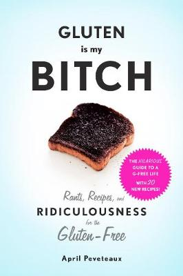 """Gluten Is My Bitch:Rants, Recipes, and Ridiculousness for the Glu: """"Rants, Recipes, and Ridiculousness for the Gluten-Free"""" (Paperback)"""