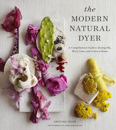 The Modern Natural Dyer: A Comprehensive Guide to Dyeing Silk, Wool, Linen and Cotton at Home (Hardback)