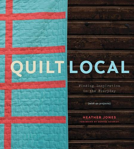 Quilt Local: Finding Inspiration in the Everyday (with 40 Projects) (Hardback)