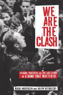 We Are The Clash: Reagan, Thatcher, and the Last Stand of a Band That Mattered (Paperback)