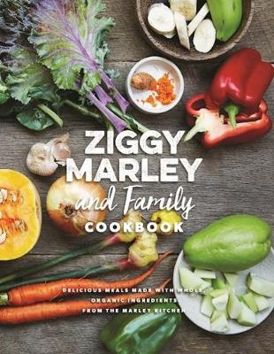 Ziggy Marley And Family Cookbook: Whole, Organic Ingredients and Delicious Meals from the Marley Kitchen (Hardback)