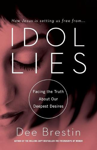 Idol Lies: Facing the Truth about Our Deepest Desires (Paperback)