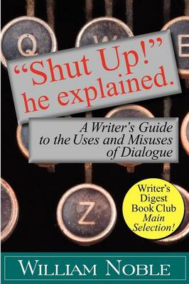 Shut Up! He Explained: A Writer's Guide to the Uses and Misuses of Dialogue (Paperback)