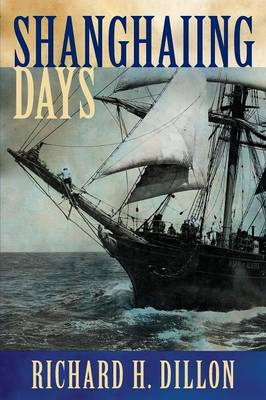 Shanghaiing Days: The Thrilling Account of 19th Century Hell-Ships, Bucko Mates and Masters, and Dangerous Ports-Of-Call from San Franci (Paperback)